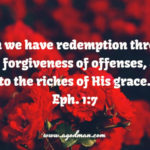 Eph. 1:7 In whom we have redemption through His blood, the forgiveness of offenses, according to the riches of His grace.