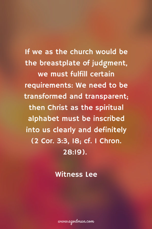 If we as the church would be the breastplate of judgment, we must fulfill certain requirements: We need to be transformed and transparent; then Christ as the spiritual alphabet must be inscribed into us clearly and definitely (2 Cor. 3:3, 18; cf. 1 Chron. 28:19). Witness Lee