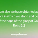 Rom. 5:2 Through whom also we have obtained access by faith into this grace in which we stand and boast because of the hope of the glory of God.