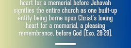 The breastplate being borne upon Aaron's heart for a memorial before Jehovah signifies the entire church as one built-up entity being borne upon Christ's loving heart for a memorial, a pleasing remembrance, before God (Exo. 28:29). Witness Lee