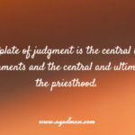 The breastplate of judgment is the central item of the priestly garments and the central and ultimate point of the priesthood.