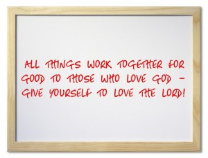 all things work together for good to those who love God – give yourself to love the Lord!
