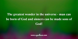 the greatest wonder in the universe – man can be born of God and sinners can be made sons of God!