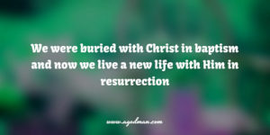 we were buried with Christ in baptism and now we live a new life with Him in resurrection