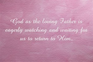God as the loving Father is eagerly watching and waiting for us to return to Him…