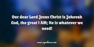 our dear Lord Jesus Christ is Jehovah God, the great I AM; He is whatever we need!