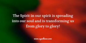 The Spirit in our spirit is spreading into our soul and is transforming us from glory to glory!