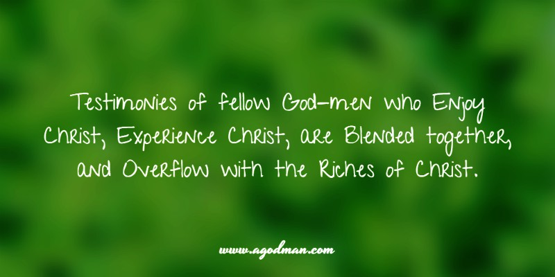 Testimonies of fellow God-men who Enjoy Christ, Experience Christ, are Blended together, and Overflow with the Riches of Christ.