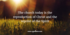 the church today is the reproduction of Christ and the reprint of the Spirit