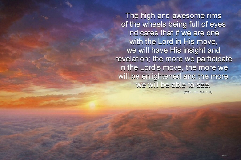 The high and awesome rims are full of eyes (Ezek. 1:18), which means that if we are one with the Lord in His move today, we will have His insight and His revelation!