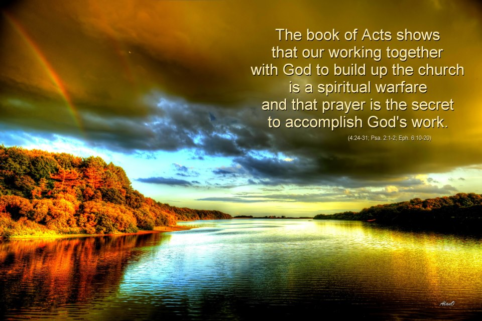 The book of Acts shows that our working together with God to build up the church is a spiritual warfare and that prayer is the secret to accomplish God's work (4:24-31; Psa. 2:1-2; Eph. 6:10-20).