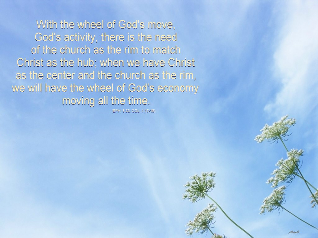 With the wheel of God's move, God's activity, there is the need of the church as the rim to match Christ as the hub; when we have Christ as the center and the church as the rim, we will have the wheel of God's economy moving all the time (Eph. 5:32; Col. 1:17-18).