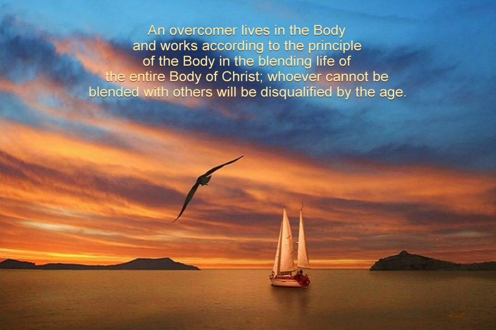 An overcomer lives in the Body and works according to the principle of the Body in the blending life of the entire Body of Christ; whoever cannot be blended with others will be disqualified by the age.