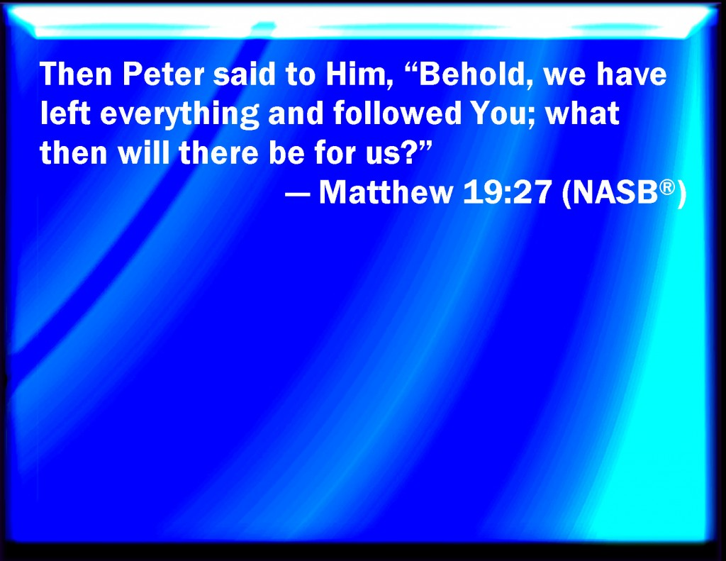 Matt. 19:27 Then Peter answered and said to Him, Behold, we have left all and followed You. What then will there be for us?