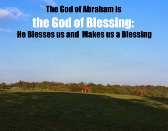 The God of Abraham is the God of Blessing, He Blesses us and Makes us a Blessing