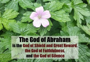 The God of Abraham is the God of Faithfulness, the God of Silence, Our Shield and Reward