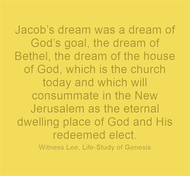 Jacob's dream was a dream of God's goal, the dream of Bethel, the dream of the house of God, which is the church today and which will consummate in the New Jerusalem as the eternal dwelling place of God and His redeemed elect. (Witness Lee, Life-Study of Genesis)