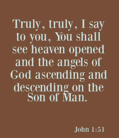 John 1:51 Truly, truly, I say to you, You shall see heaven opened and the angels of God ascending and descending on the Son of Man.