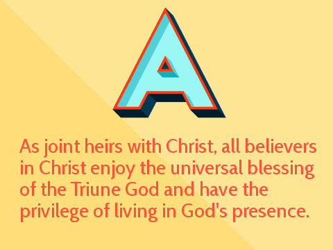 As joint heirs with Christ, all believers in Christ enjoy the universal blessing of the Triune God and have the privilege of living in God's presence.