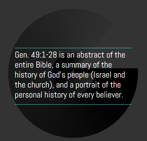 Gen. 49:1-28 is an abstract of the entire Bible, a summary of the history of God's people (Israel and the church), and a portrait of the personal history of every believer.