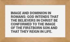 Image and Dominion in Romans: We're Conformed to Christ's Image and we Reign in Life