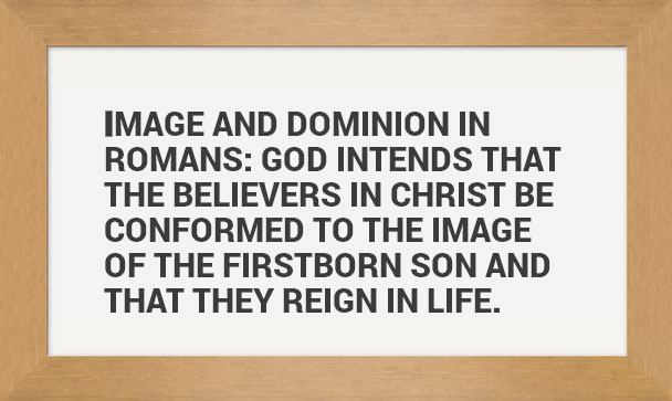 Image and dominion in Romans: God intends that the believers in Christ be conformed to the image of the firstborn Son and that they reign in life.