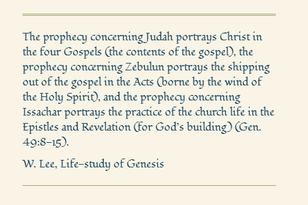 The prophecy concerning Judah portrays Christ in the four Gospels (the contents of the gospel), the prophecy concerning Zebulun portrays the shipping out of the gospel in the Acts (borne by the wind of the Holy Spirit), and the prophecy concerning Issachar portrays the practice of the church life in the Epistles and Revelation (for God's building) (Gen. 49:8-15). Witness Lee, Life-study of Genesis
