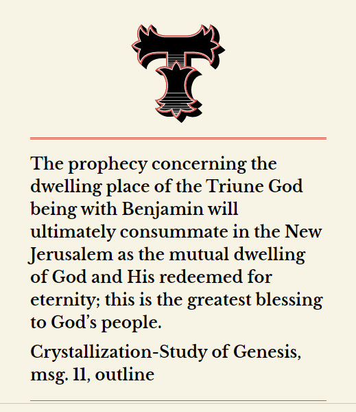 The prophecy concerning the dwelling place of the Triune God being with Benjamin will ultimately consummate in the New Jerusalem as the mutual dwelling of God and His redeemed for eternity; this is the greatest blessing to God's people. (Crystallization-Study of Genesis, msg. 11, outline)