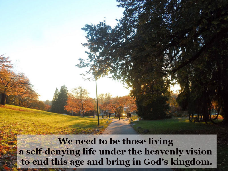 We need to be those living a self-denying life under the heavenly vision to end this age and bring in God's kingdom.