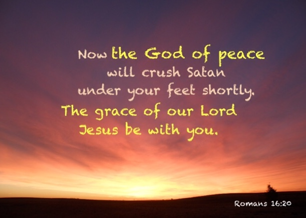 Romans 16:20 Now the God of peace will crush Satan under your feet shortly. The grace of our Lord Jesus be with you.