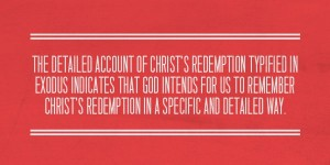 God Intends for us to Remember Christ's Redemption in a Specific and Detailed Way