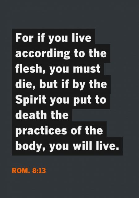 Rom. 8:13 For if you live according to the flesh, you must die, but if by the Spirit you put to death the practices of the body, you will live.