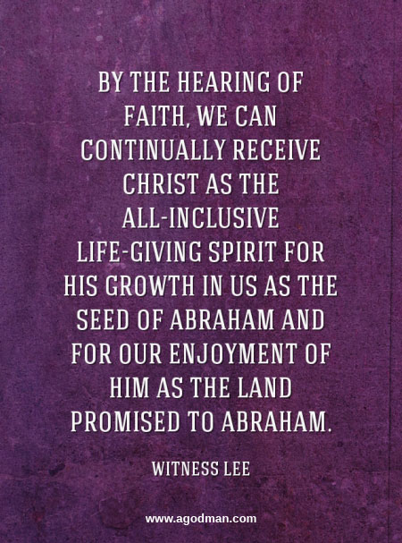 By the hearing of faith, we can continually receive Christ as the all-inclusive life-giving Spirit for His growth in us as the seed of Abraham and for our enjoyment of Him as the land promised to Abraham. Witness Lee