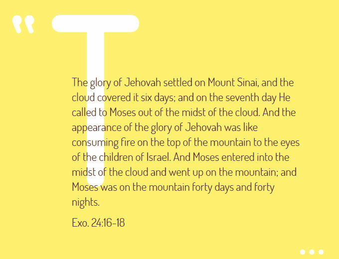 Exo. 24:16-18 ...The glory of Jehovah settled on Mount Sinai, and the cloud covered it six days; and on the seventh day He called to Moses out of the midst of the cloud. And the appearance of the glory of Jehovah was like consuming fire on the top of the mountain to the eyes of the children of Israel. And Moses entered into the midst of the cloud and went up on the mountain; and Moses was on the mountain forty days and forty nights.