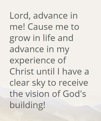 Lord, advance in me! Cause me to grow in life and advance in my experience of Christ until I have a clear sky to receive the vision of God's building!