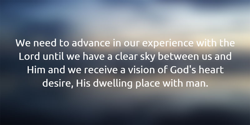 We need to advance in our experience with the Lord until we have a clear and transparent sky between us and Him and we receive a vision of God's heart desire, His dwelling place with man.