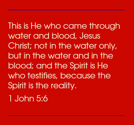 1 John 5:6 This is He who came through water and blood, Jesus Christ; not in the water only, but in the water and in the blood; and the Spirit is He who testifies, because the Spirit is the reality.