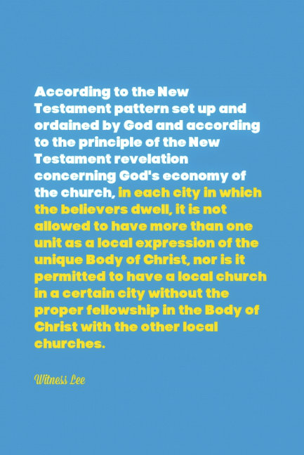 According to the New Testament pattern set up and ordained by God and according to the principle of the New Testament revelation concerning God's economy of the church, in each city in which the believers dwell, it is not allowed to have more than one unit as a local expression of the unique Body of Christ, nor is it permitted to have a local church in a certain city without the proper fellowship in the Body of Christ with the other local churches. Witness Lee