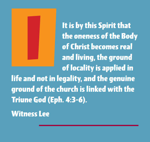 It is by this Spirit that the oneness of the Body of Christ becomes real and living, the ground of locality is applied in life and not in legality, and the genuine ground of the church is linked with the Triune God (Eph. 4:3-6). Witness Lee