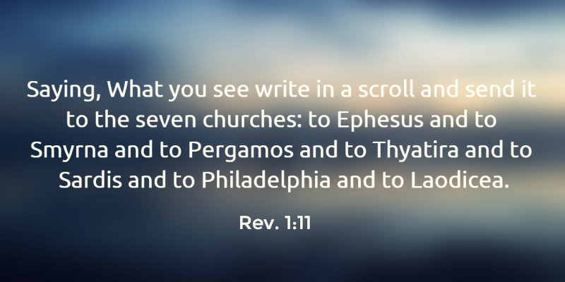 Rev. 1:11 Saying, What you see write in a scroll and send it to the seven churches: to Ephesus and to Smyrna and to Pergamos and to Thyatira and to Sardis and to Philadelphia and to Laodicea.