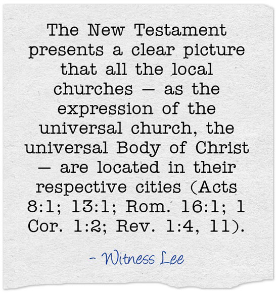 The New Testament presents a clear picture that all the local churches — as the expression of the universal church, the universal Body of Christ — are located in their respective cities (Acts 8:1; 13:1; Rom. 16:1; 1 Cor. 1:2; Rev. 1:4, 11). Witness Lee