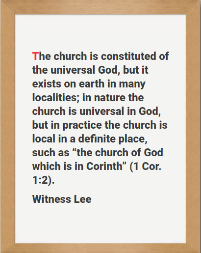 "The church is constituted of the universal God, but it exists on earth in many localities; in nature the church is universal in God, but in practice the church is local in a definite place, such as ""the church of God which is in Corinth"" (1 Cor. 1:2). Witness Lee"