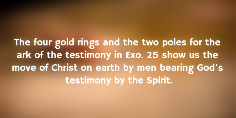 The four gold rings and the two poles for the ark of the testimony show us the move of Christ on earth by men bearing God's testimony by the Spirit.