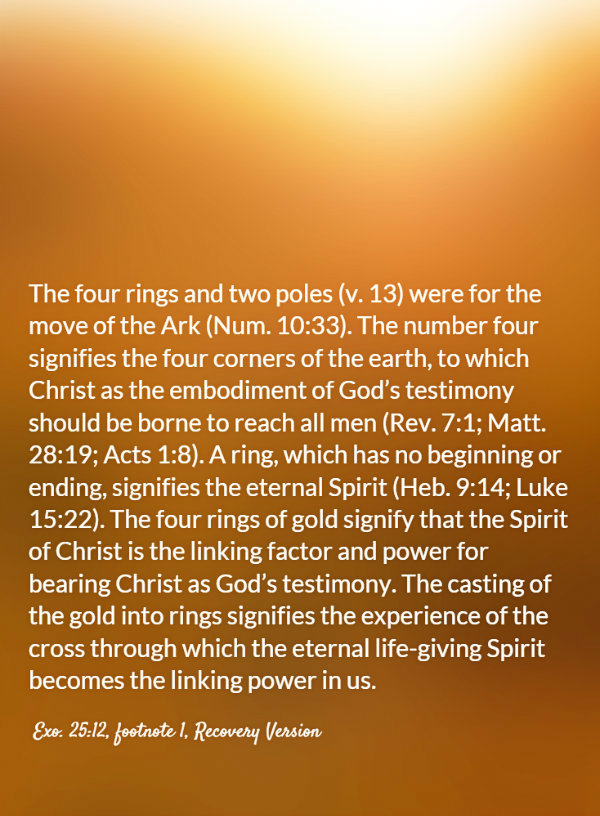 The four rings and two poles (v. 13) were for the move of the Ark (Num. 10:33). The number four signifies the four corners of the earth, to which Christ as the embodiment of God's testimony should be borne to reach all men (Rev. 7:1; Matt. 28:19; Acts 1:8). A ring, which has no beginning or ending, signifies the eternal Spirit (Heb. 9:14; Luke 15:22). The four rings of gold signify that the Spirit of Christ is the linking factor and power for bearing Christ as God's testimony. The casting of the gold into rings signifies the experience of the cross through which the eternal life-giving Spirit becomes the linking power in us. Exo. 25:12, footnote 1, Recovery Version