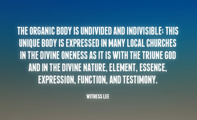The organic Body is undivided and indivisible; this unique Body is expressed in many local churches in the divine oneness as it is with the Triune God and in the divine nature, element, essence, expression, function, and testimony. Witness Lee