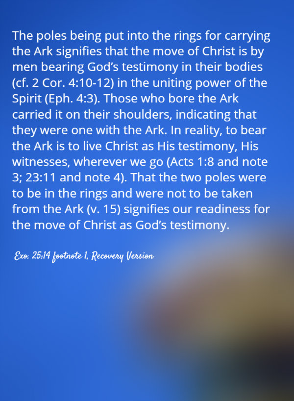 The poles being put into the rings for carrying the Ark signifies that the move of Christ is by men bearing God's testimony in their bodies (cf. 2 Cor. 4:10-12) in the uniting power of the Spirit (Eph. 4:3). Those who bore the Ark carried it on their shoulders, indicating that they were one with the Ark. In reality, to bear the Ark is to live Christ as His testimony, His witnesses, wherever we go (Acts 1:8 and note 3; 23:11 and note 4). That the two poles were to be in the rings and were not to be taken from the Ark (v. 15) signifies our readiness for the move of Christ as God's testimony. Exo. 25:14 footnote 1, Recovery Version