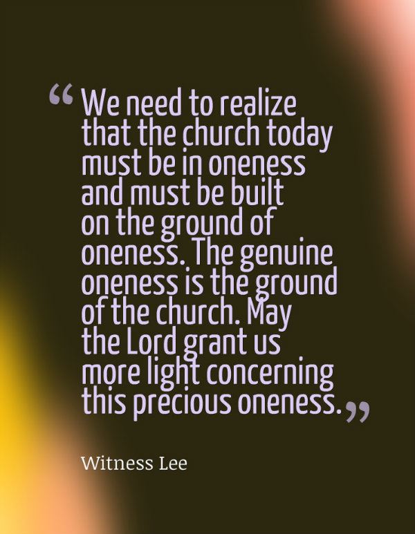 We need to realize that the church today must be in oneness and must be built on the ground of oneness. The genuine oneness is the ground of the church. May the Lord grant us more light concerning this precious oneness. Witness Lee