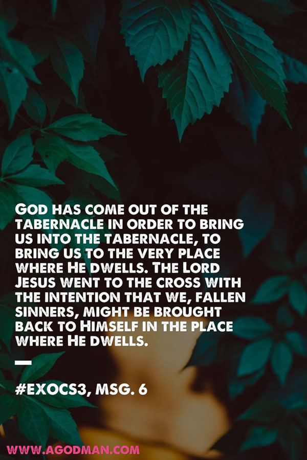 God has come out of the tabernacle in order to bring us into the tabernacle, to bring us to the very place where He dwells. The Lord Jesus went to the cross with the intention that we, fallen sinners, might be brought back to Himself in the place where He dwells. #ExoCS3, msg. 6