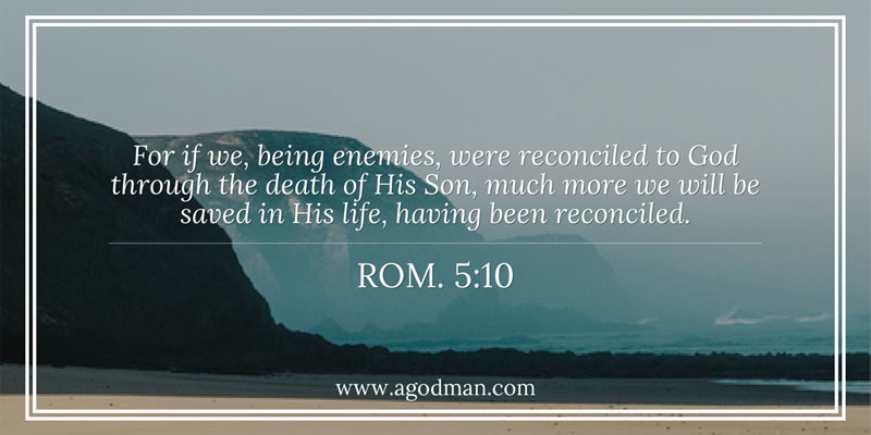 Rom. 5:10 For if we, being enemies, were reconciled to God through the death of His Son, much more we will be saved in His life, having been reconciled.