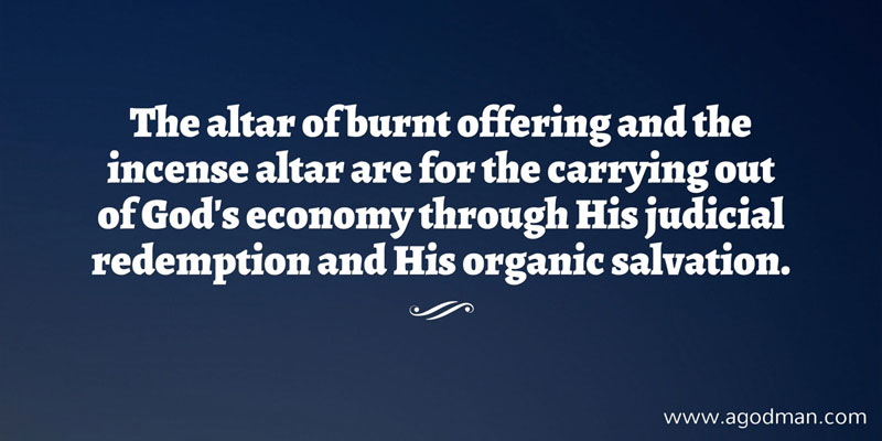 The altar of burnt offering and the incense altar are for the carrying out of God's economy through His judicial redemption and His organic salvation.